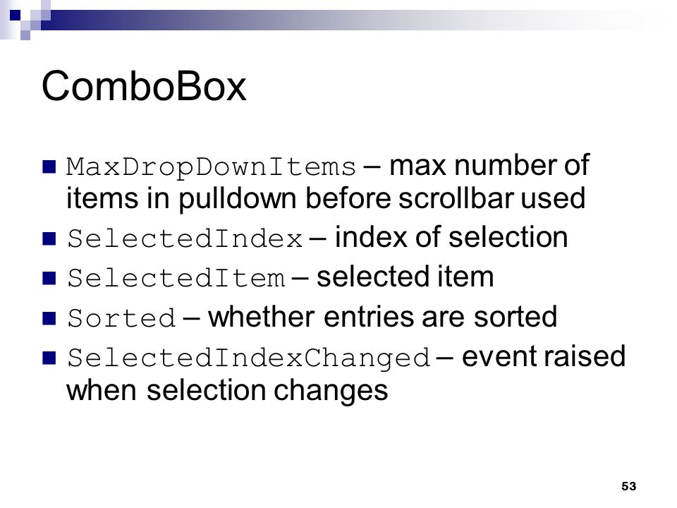 ComboBox MaxDropDownItems – max number of items in pulldown before scrollbar used. SelectedIndex – index of selection.