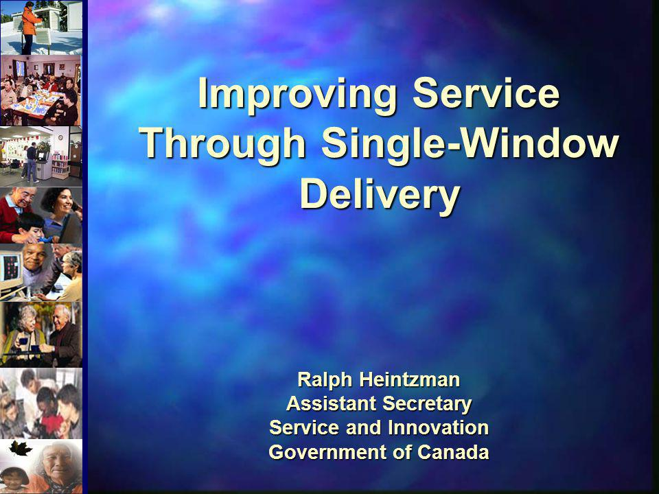 Improving Service Through Single-Window Delivery Ralph Heintzman Assistant Secretary Service and Innovation Government of Canada