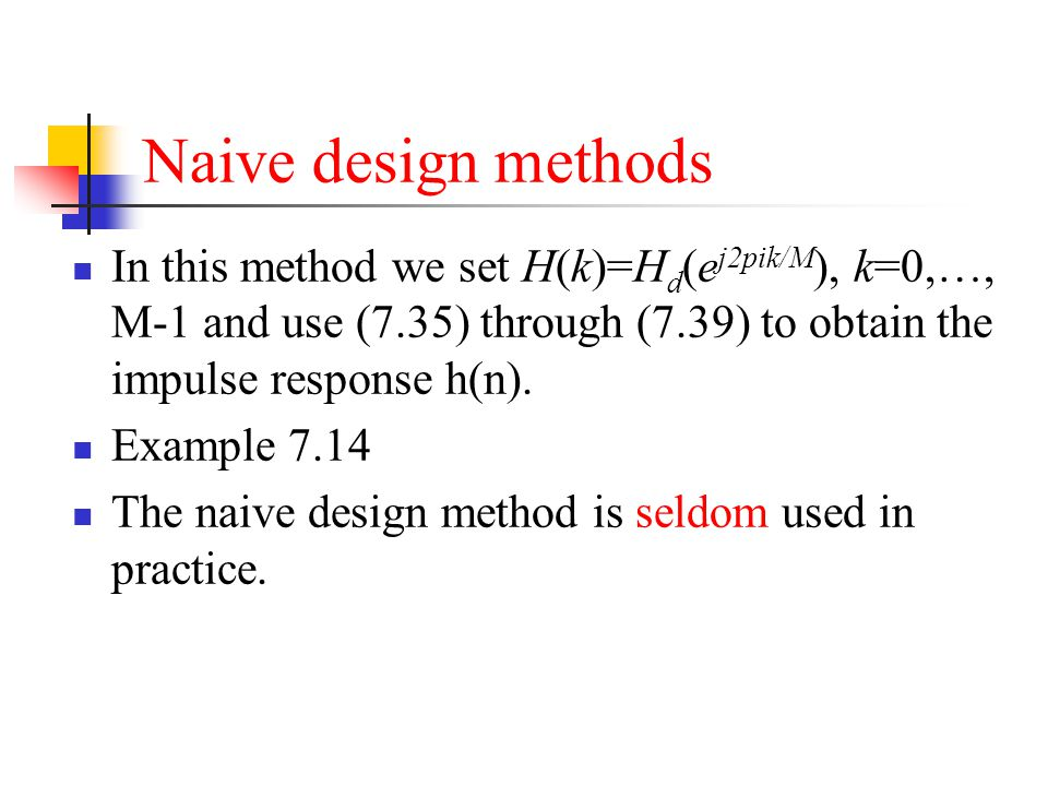 Naive design methods In this method we set H(k)=Hd(ej2pik/M), k=0,…, M-1 and use (7.35) through (7.39) to obtain the impulse response h(n).
