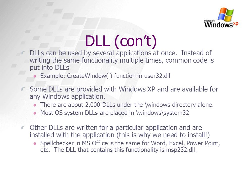DLL (con't) DLLs can be used by several applications at once. Instead of writing the same functionality multiple times, common code is put into DLLs.