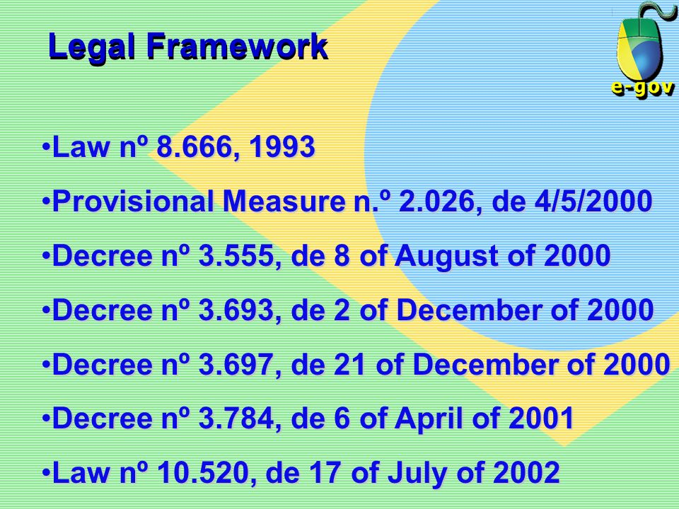 Legal FrameworkLaw nº 8.666, 1993. Provisional Measure n.º 2.026, de 4/5/2000. Decree nº 3.555, de 8 of August of 2000.