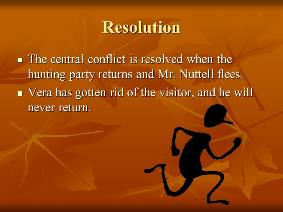 Resolution The central conflict is resolved when the hunting party returns and Mr. Nuttell flees.