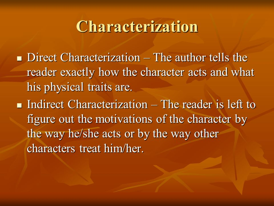 Characterization Direct Characterization – The author tells the reader exactly how the character acts and what his physical traits are.
