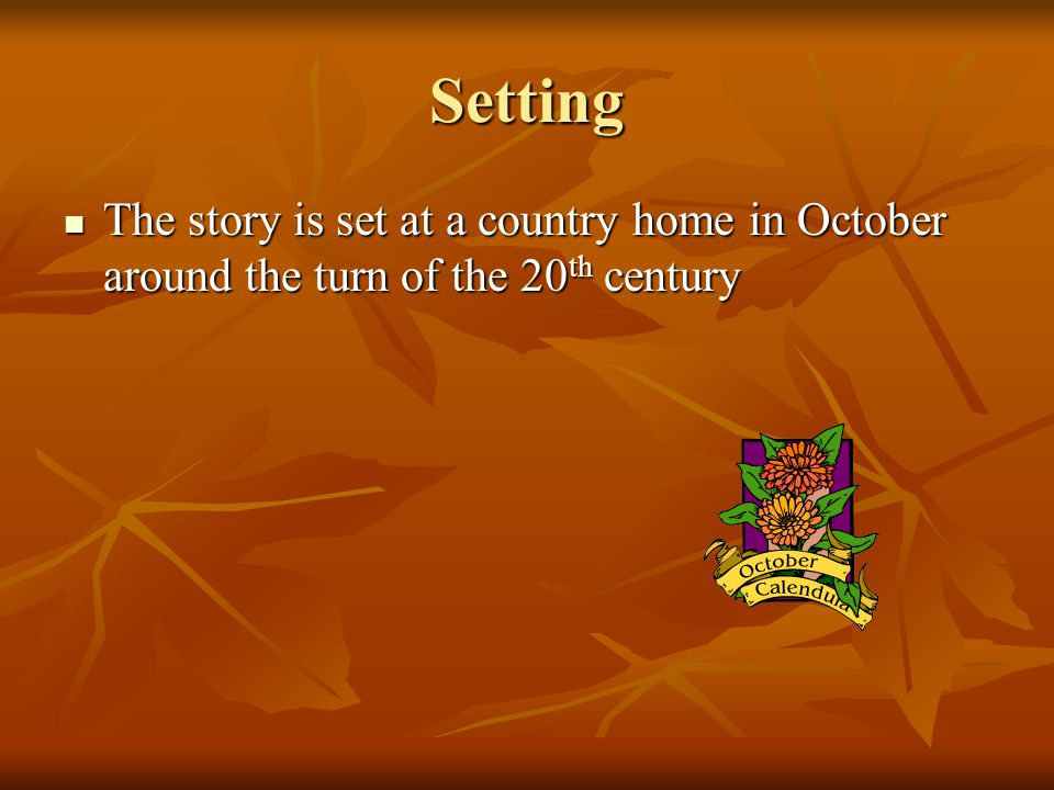 Setting The story is set at a country home in October around the turn of the 20th century