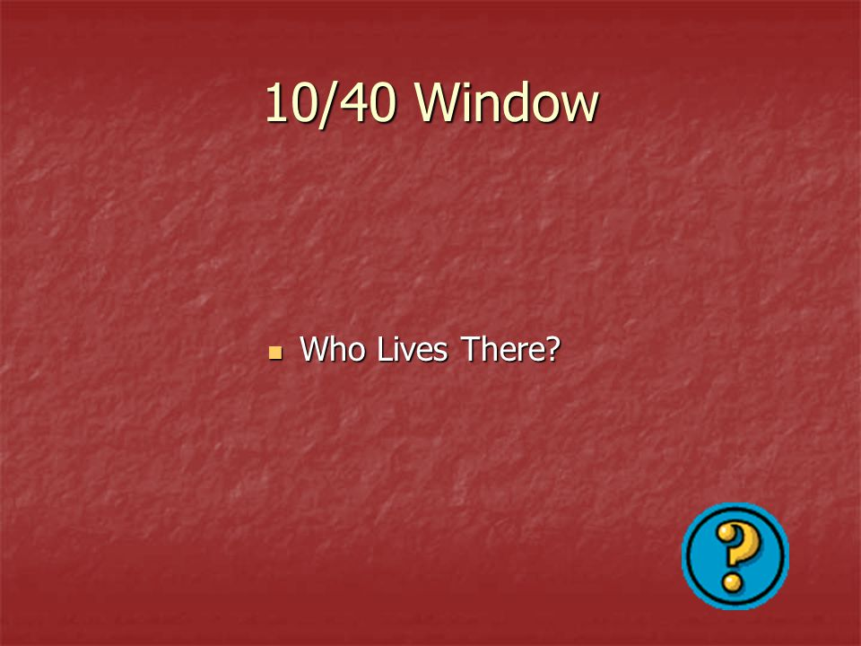 10/40 Window Who Lives There