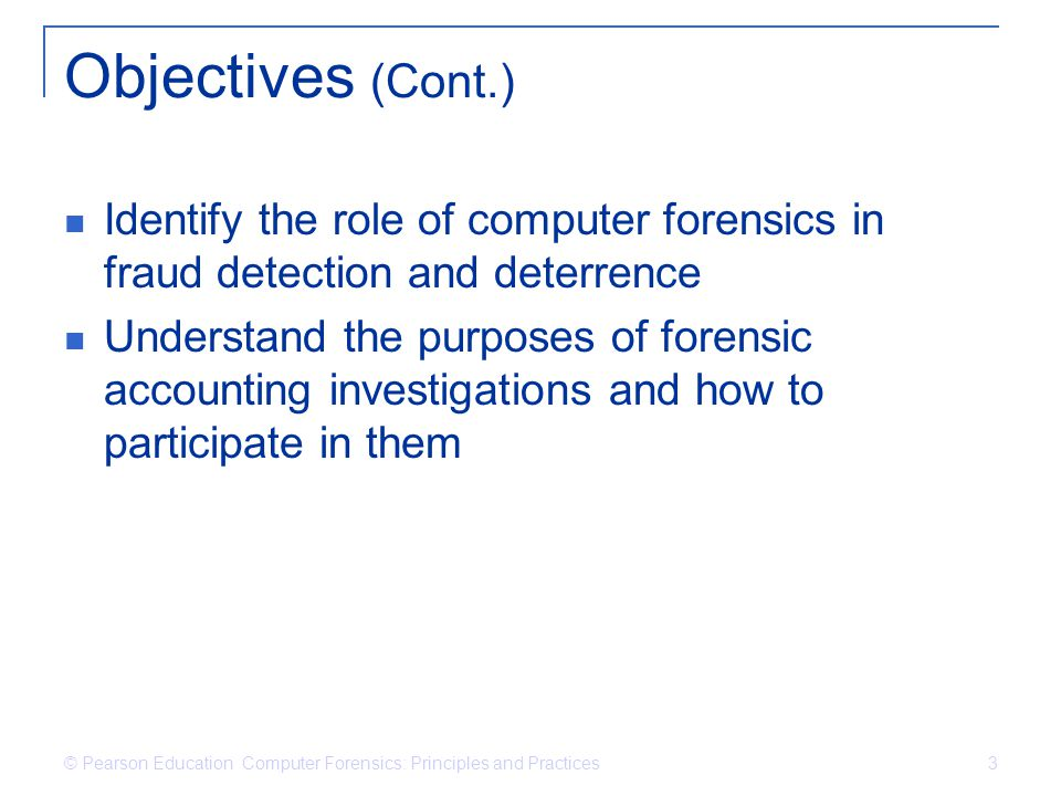 Objectives (Cont.) Identify the role of computer forensics in fraud detection and deterrence.