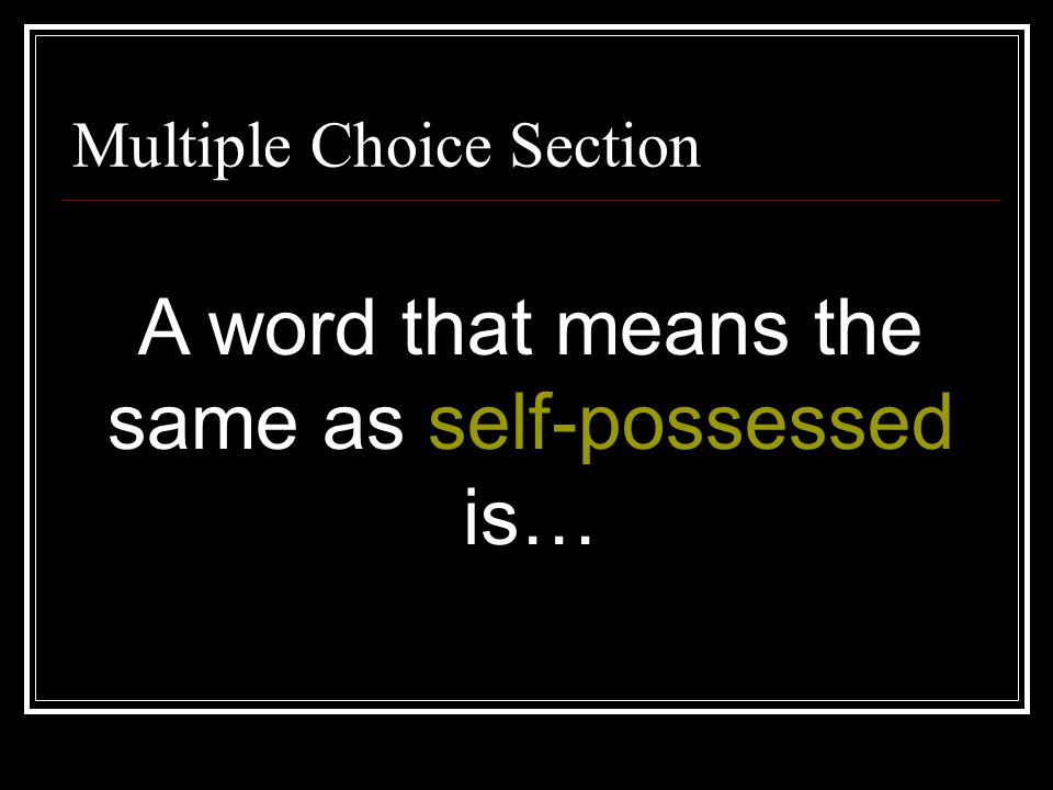 A word that means the same as self-possessed is…