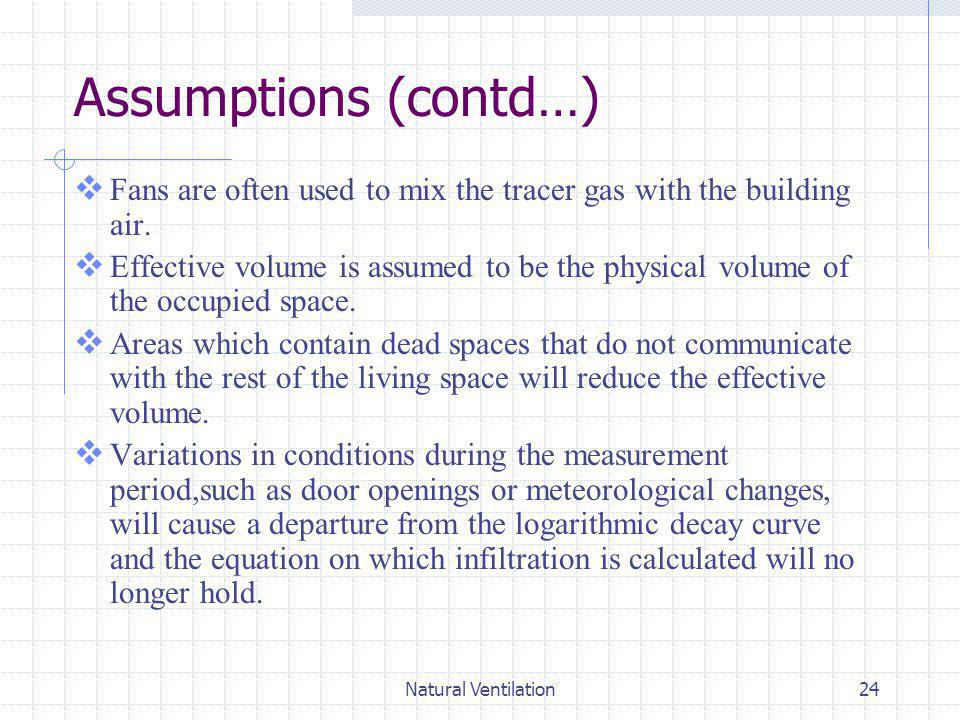 Assumptions (contd…) Fans are often used to mix the tracer gas with the building air.