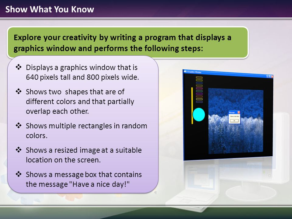 Show What You Know Explore your creativity by writing a program that displays a graphics window and performs the following steps: