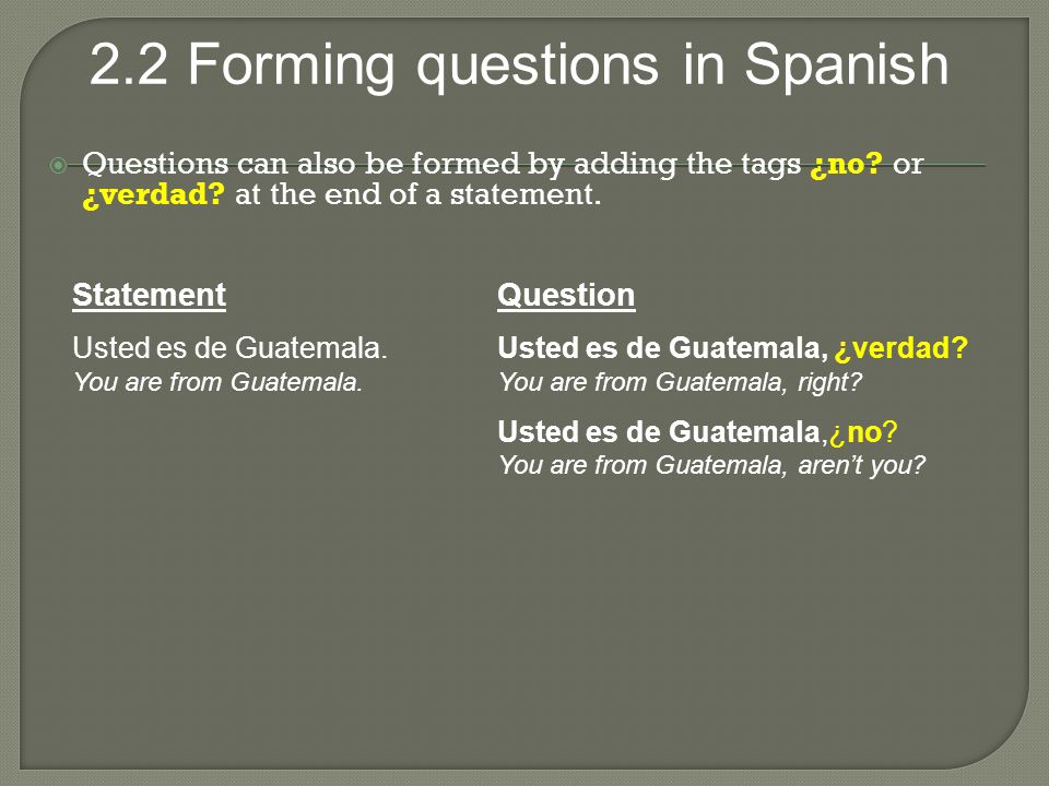 Questions can also be formed by adding the tags ¿no. or ¿verdad