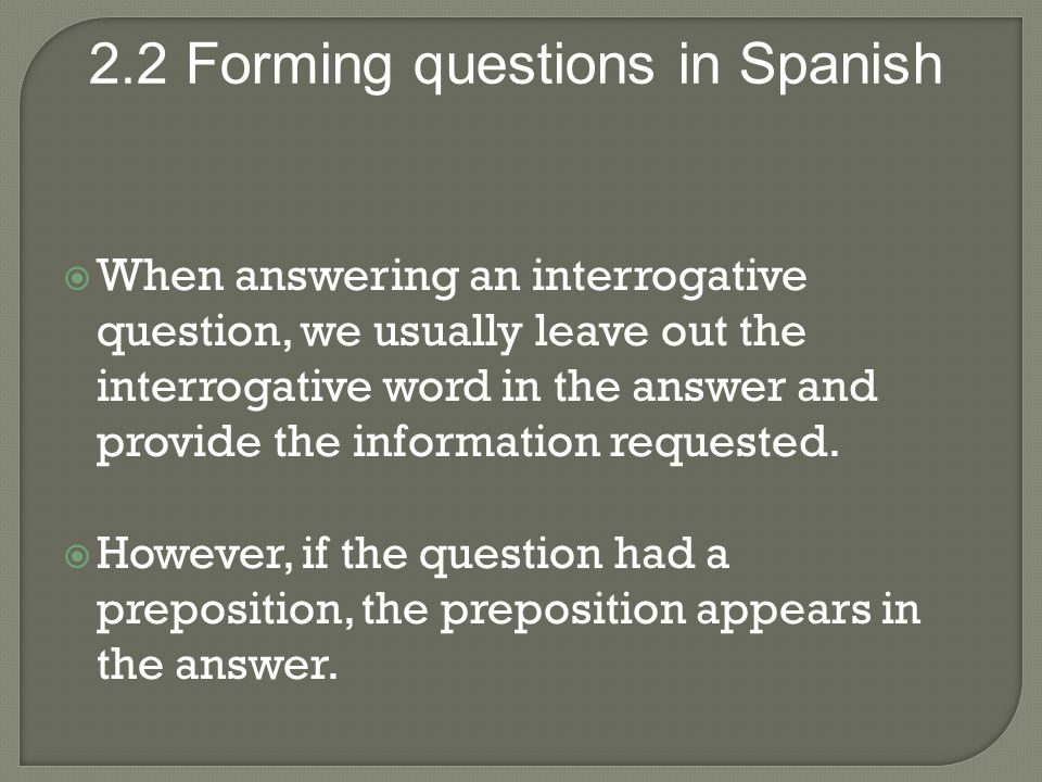 When answering an interrogative question, we usually leave out the interrogative word in the answer and provide the information requested.
