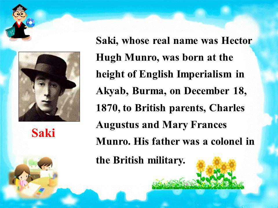 Saki, whose real name was Hector Hugh Munro, was born at the height of English Imperialism in Akyab, Burma, on December 18, 1870, to British parents, Charles Augustus and Mary Frances Munro. His father was a colonel in the British military.