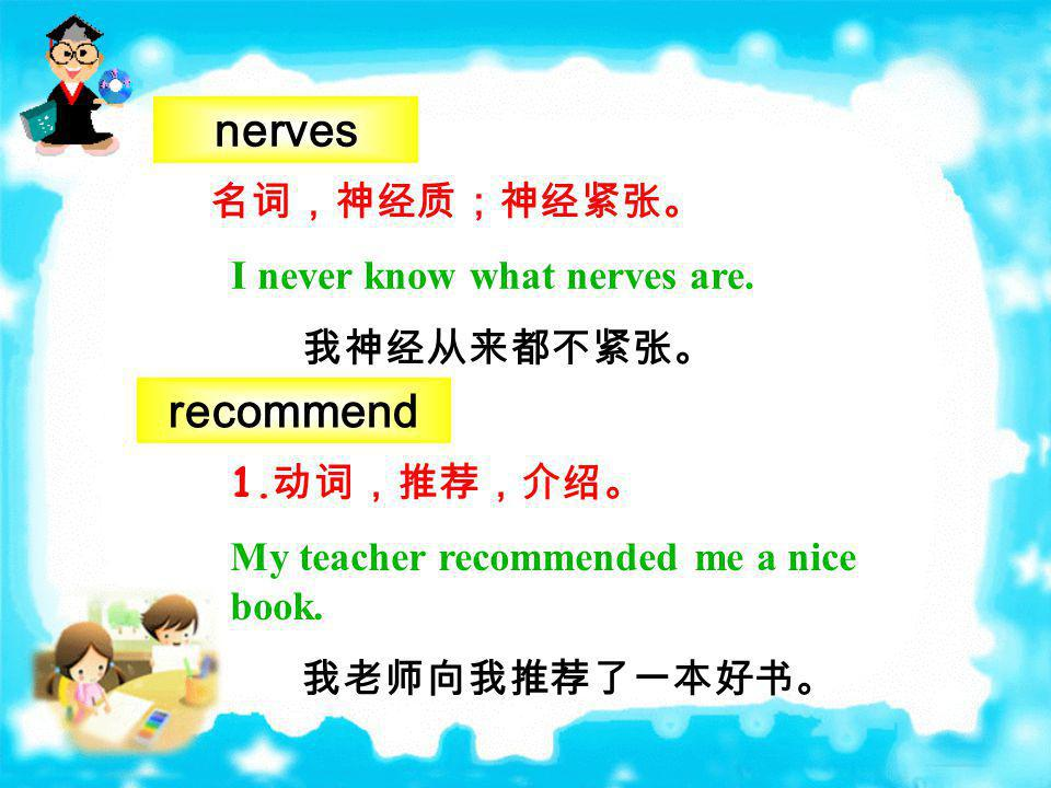 nerves recommend 名词,神经质;神经紧张。 I never know what nerves are. 我神经从来都不紧张。