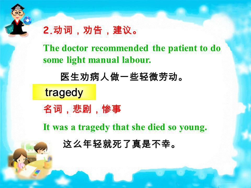2.动词,劝告,建议。 The doctor recommended the patient to do some light manual labour. 医生劝病人做一些轻微劳动。 tragedy.