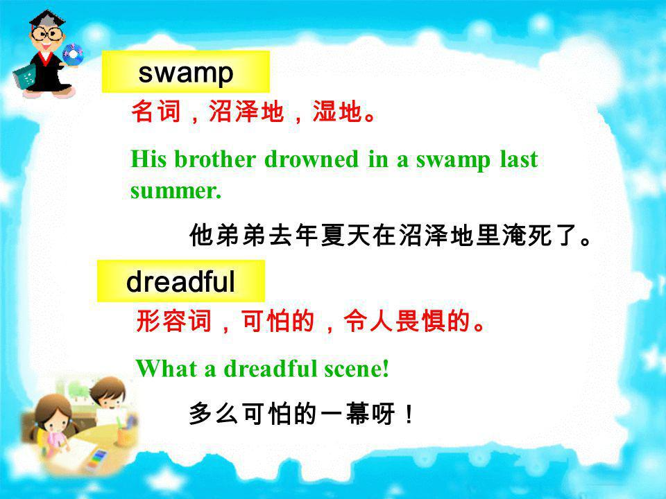 swamp dreadful 名词,沼泽地,湿地。 His brother drowned in a swamp last summer.