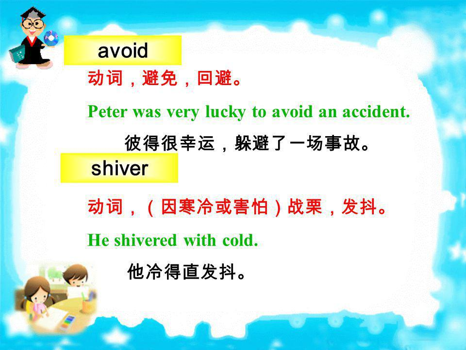 avoid shiver 动词,避免,回避。 Peter was very lucky to avoid an accident.