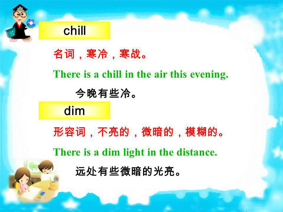 chill dim 名词,寒冷,寒战。 There is a chill in the air this evening. 今晚有些冷。
