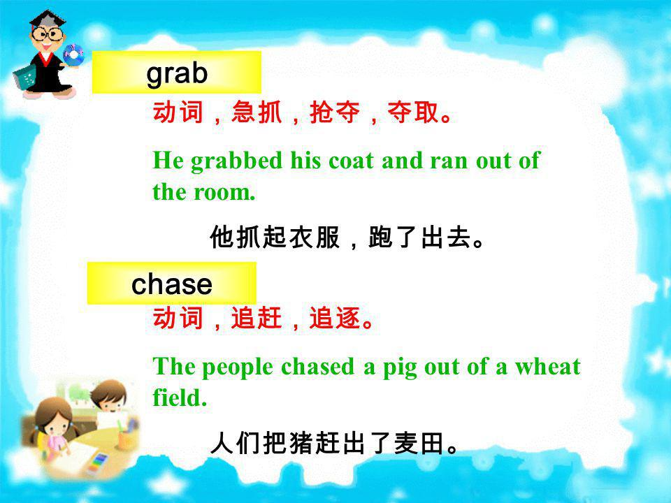 grab chase 动词,急抓,抢夺,夺取。 He grabbed his coat and ran out of the room.