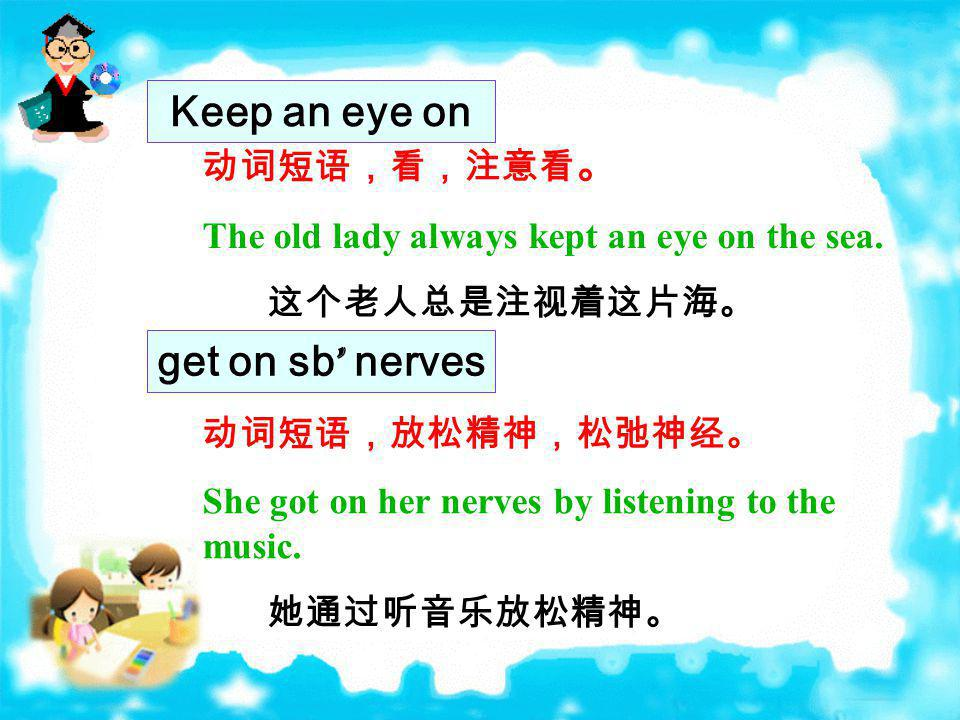 Keep an eye on get on sb' nerves 动词短语,看,注意看。