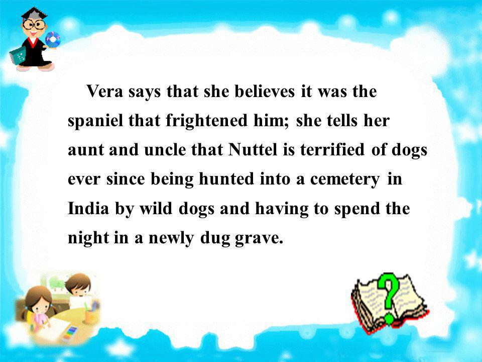 Vera says that she believes it was the spaniel that frightened him; she tells her aunt and uncle that Nuttel is terrified of dogs ever since being hunted into a cemetery in India by wild dogs and having to spend the night in a newly dug grave.