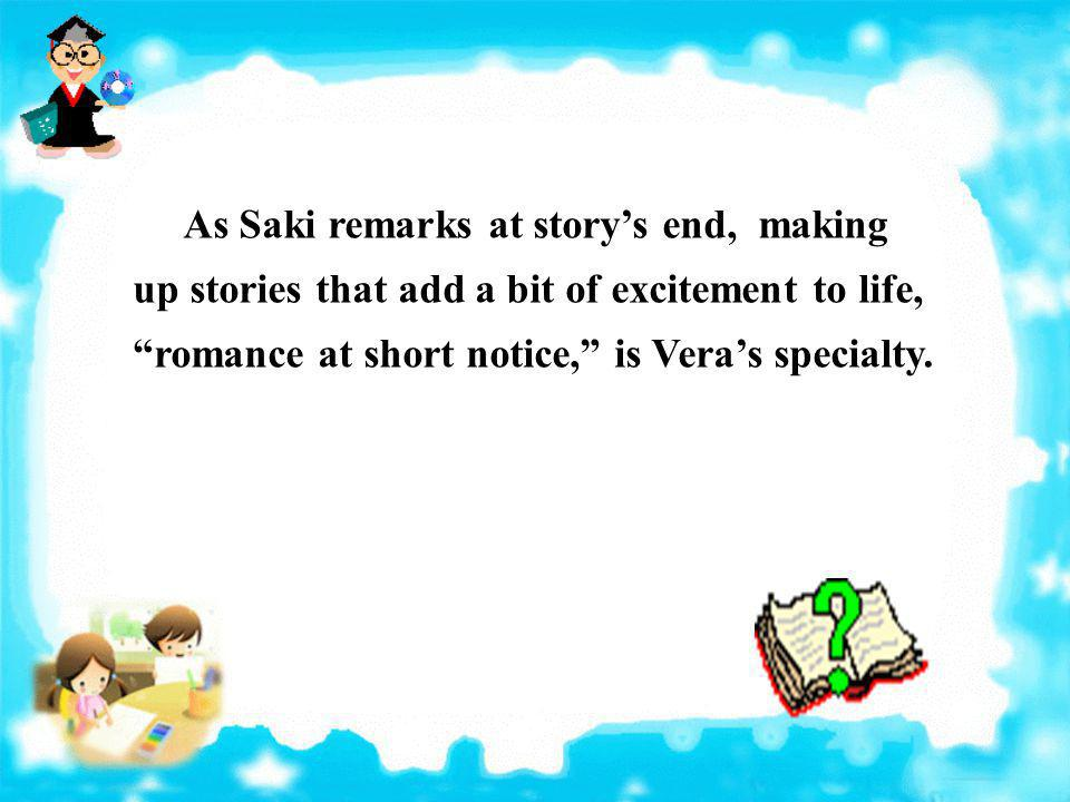 As Saki remarks at story's end, making up stories that add a bit of excitement to life, romance at short notice, is Vera's specialty.