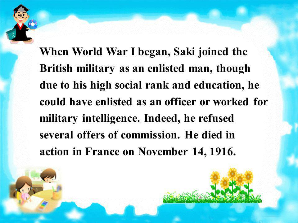 When World War I began, Saki joined the British military as an enlisted man, though due to his high social rank and education, he could have enlisted as an officer or worked for military intelligence.