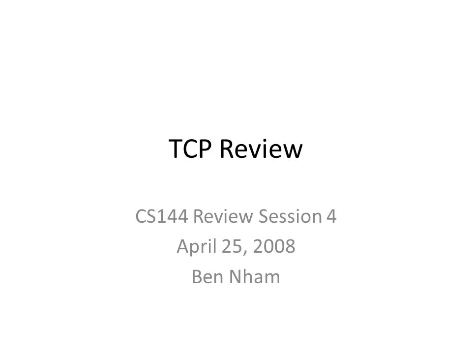 CS144 Review Session 4 April 25, 2008 Ben Nham