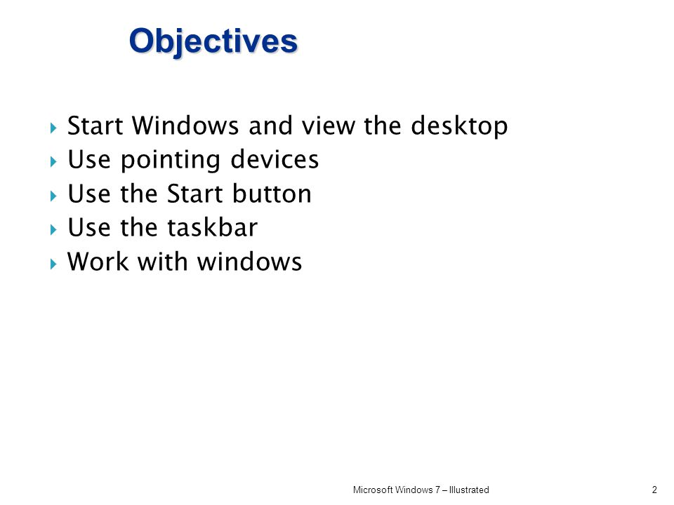 Objectives Start Windows and view the desktop Use pointing devices