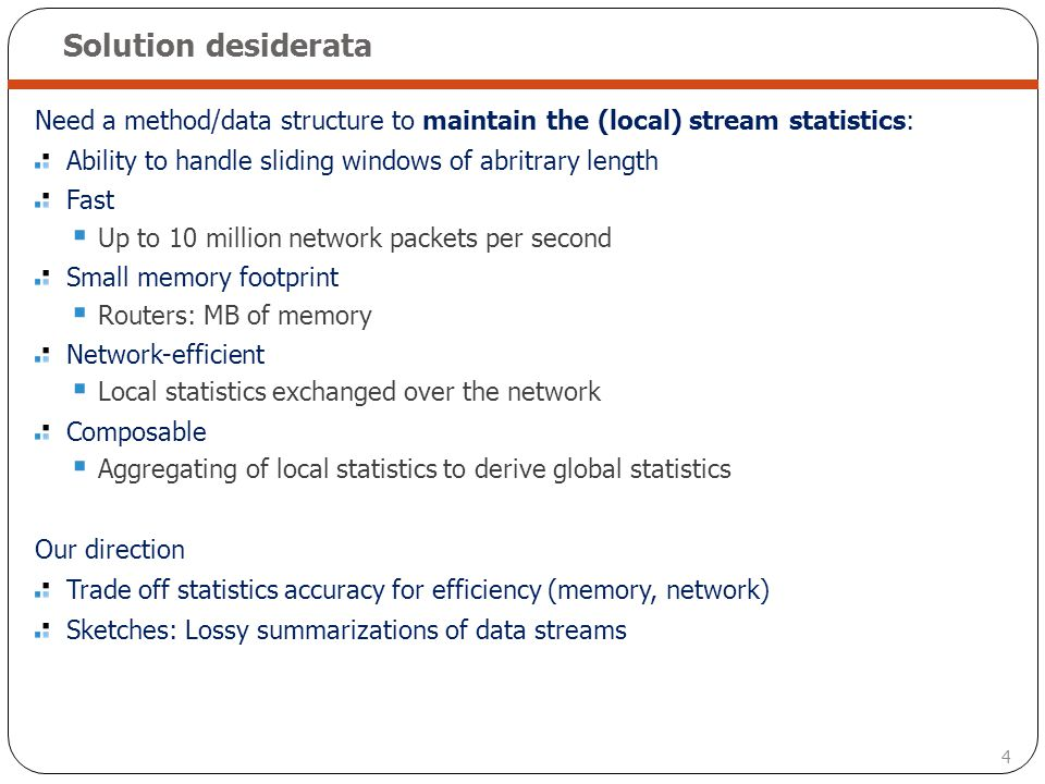 Solution desiderata Need a method/data structure to maintain the (local) stream statistics: Ability to handle sliding windows of abritrary length.