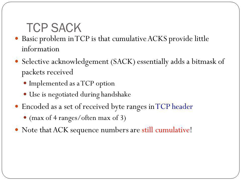 TCP SACK Basic problem in TCP is that cumulative ACKS provide little information.