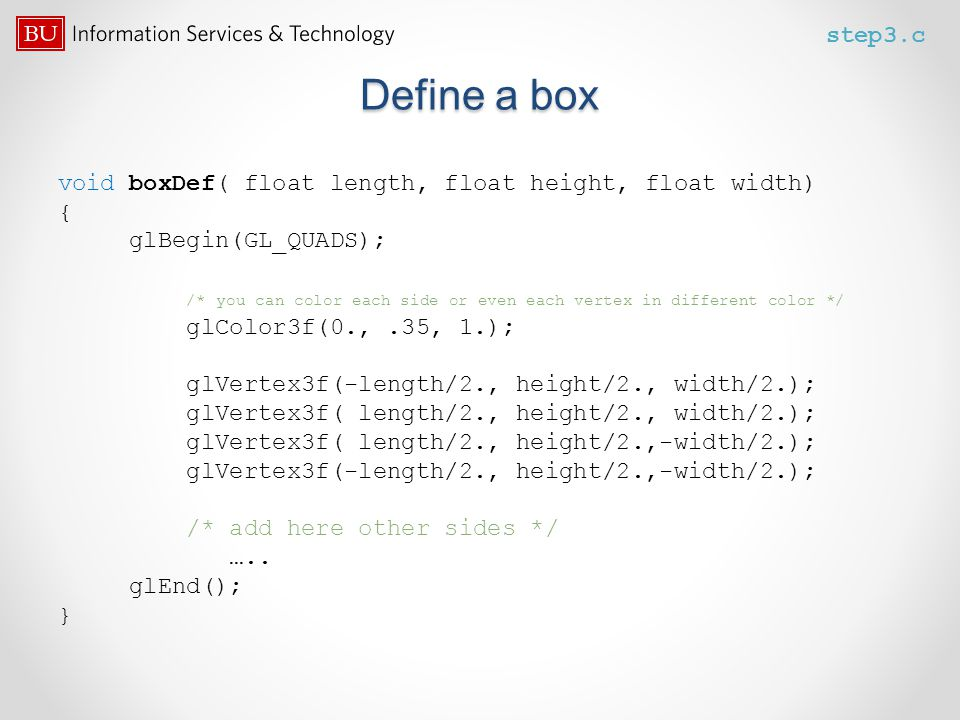 step3.c Define a box. void boxDef( float length, float height, float width) { glBegin(GL_QUADS);