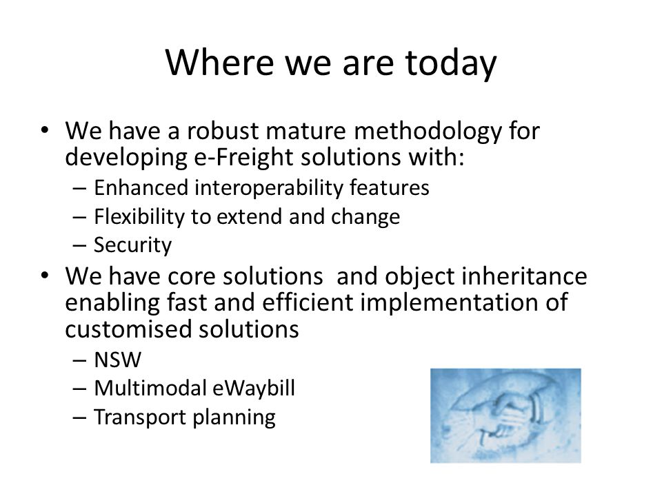 Where we are today We have a robust mature methodology for developing e-Freight solutions with: Enhanced interoperability features.