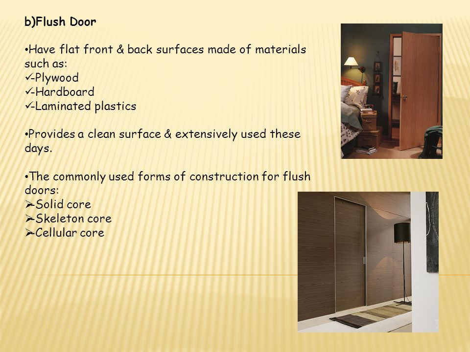 b)Flush Door Have flat front & back surfaces made of materials such as: -Plywood. -Hardboard. -Laminated plastics.