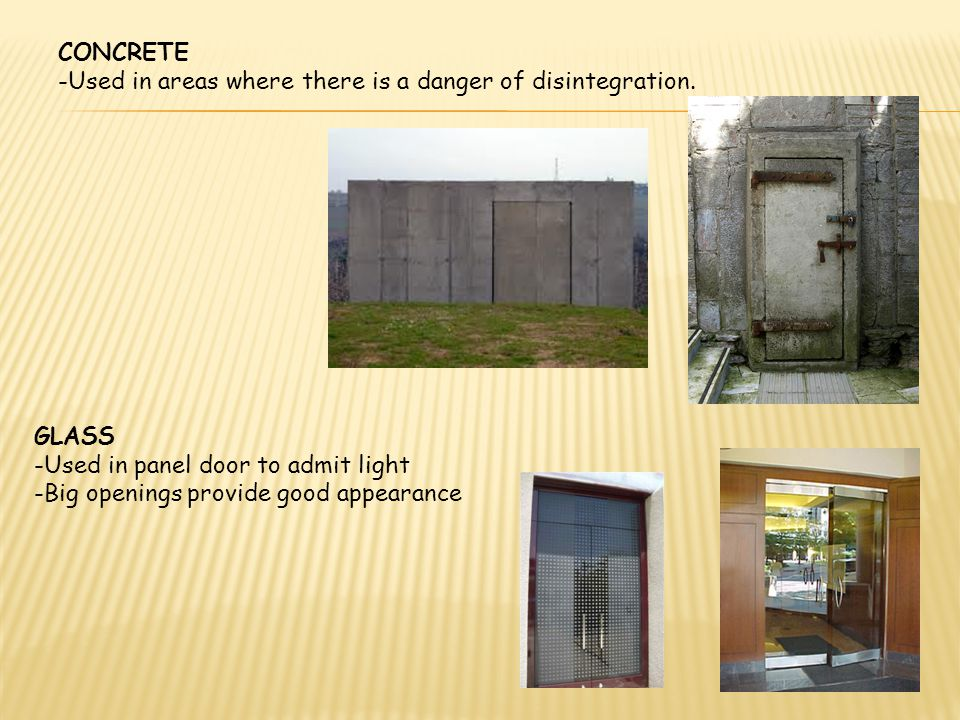 CONCRETE -Used in areas where there is a danger of disintegration. GLASS. -Used in panel door to admit light.