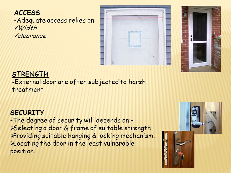 ACCESS -Adequate access relies on: Width. clearance. STRENGTH. -External door are often subjected to harsh treatment.