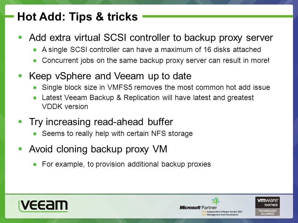 Hot Add: Tips & tricks Add extra virtual SCSI controller to backup proxy server. A single SCSI controller can have a maximum of 16 disks attached.