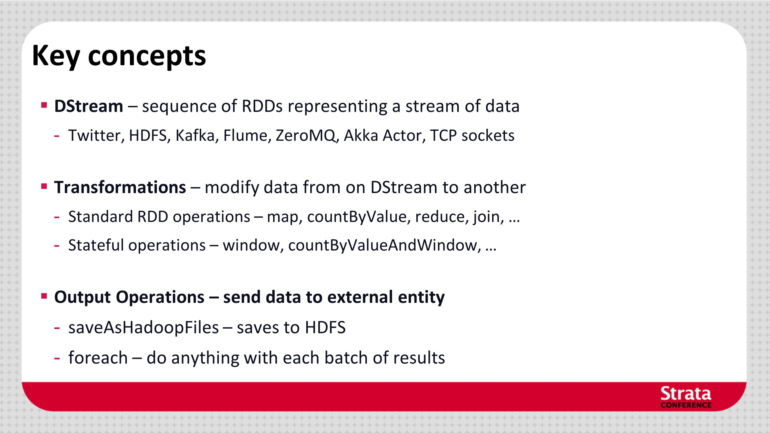 Key concepts DStream – sequence of RDDs representing a stream of data
