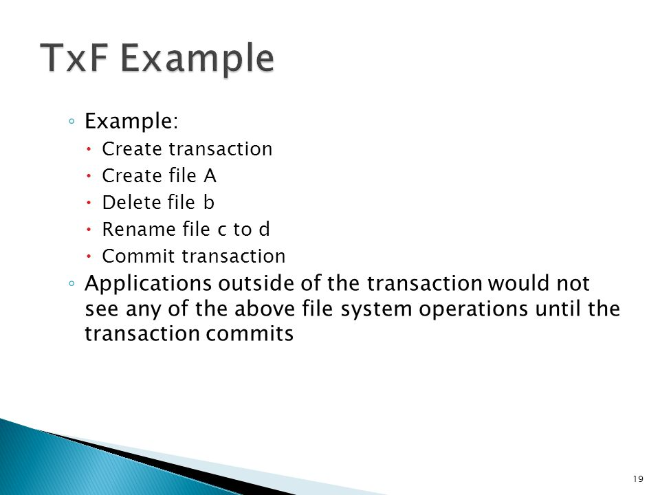 TxF Example Example: Create transaction. Create file A. Delete file b. Rename file c to d. Commit transaction.