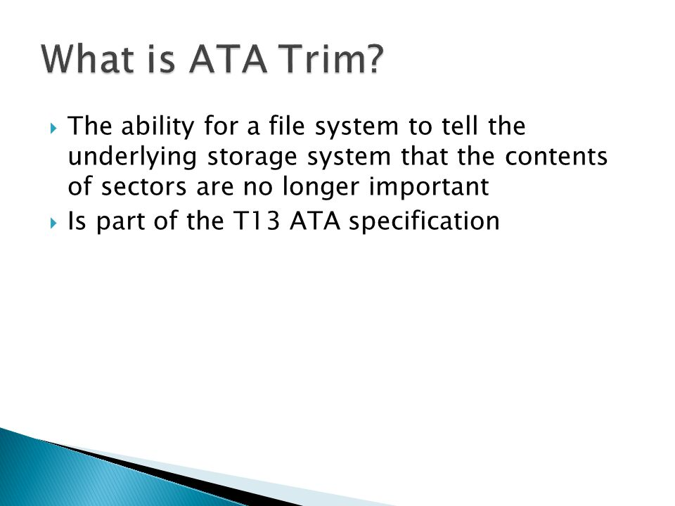 What is ATA Trim The ability for a file system to tell the underlying storage system that the contents of sectors are no longer important.