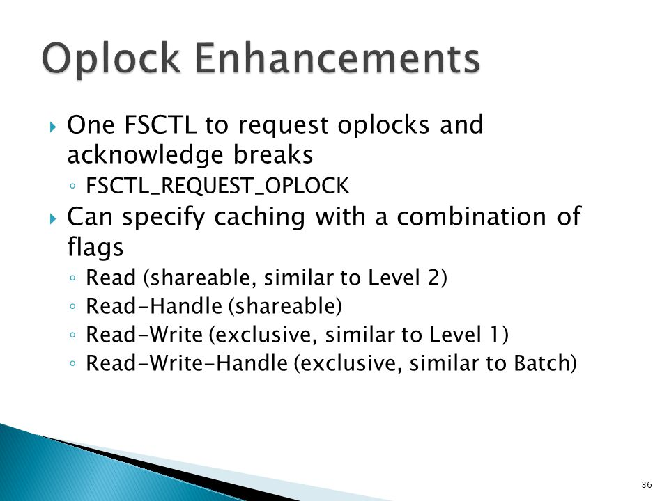 Oplock Enhancements One FSCTL to request oplocks and acknowledge breaks. FSCTL_REQUEST_OPLOCK. Can specify caching with a combination of flags.