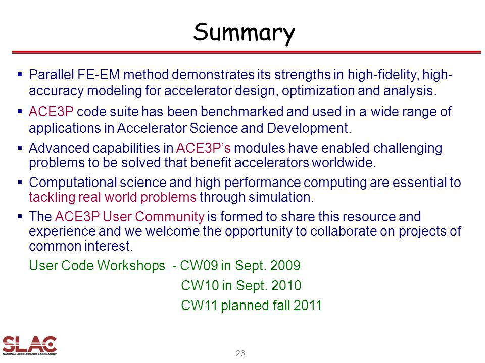 Summary Parallel FE-EM method demonstrates its strengths in high-fidelity, high- accuracy modeling for accelerator design, optimization and analysis.