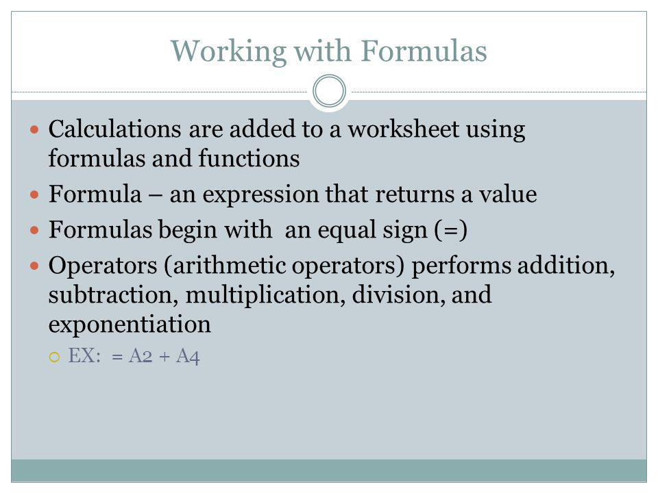 Working with Formulas Calculations are added to a worksheet using formulas and functions. Formula – an expression that returns a value.
