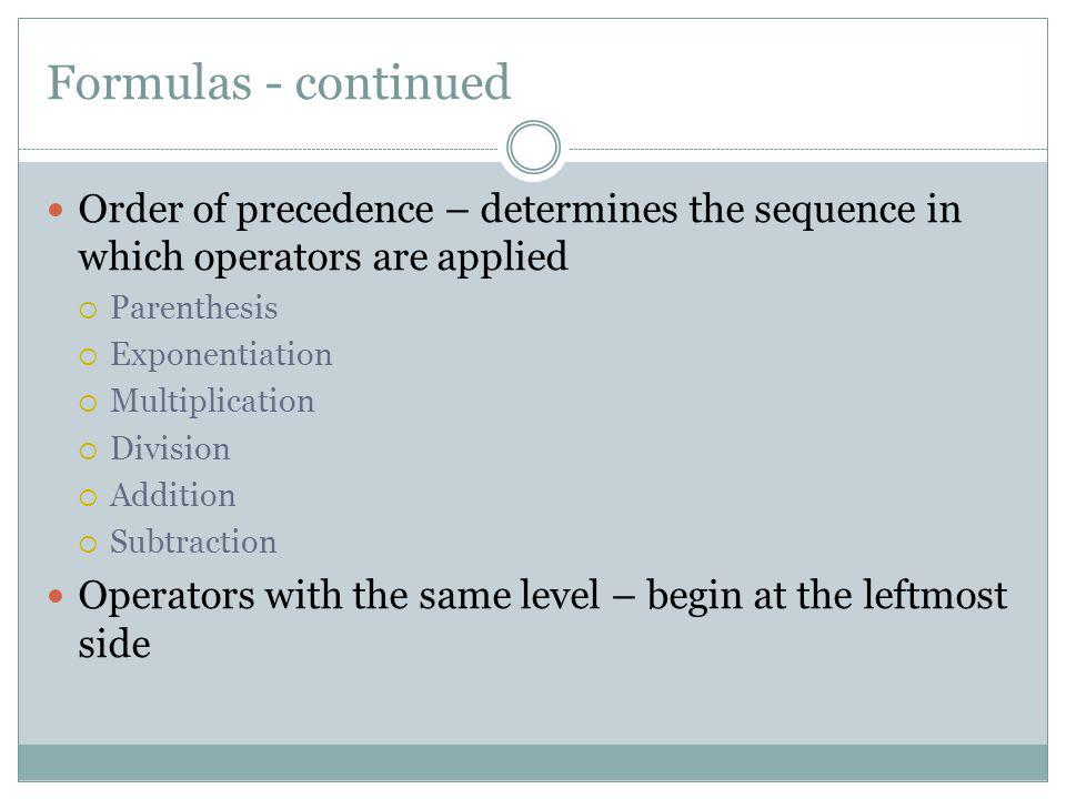 Formulas - continued Order of precedence – determines the sequence in which operators are applied. Parenthesis.