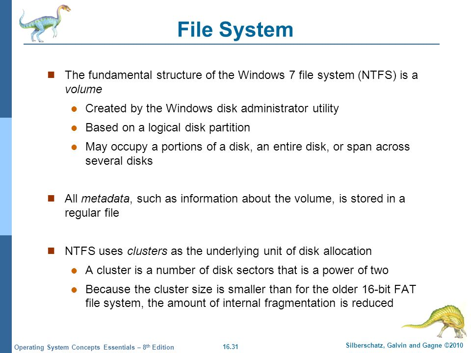 File System The fundamental structure of the Windows 7 file system (NTFS) is a volume. Created by the Windows disk administrator utility.