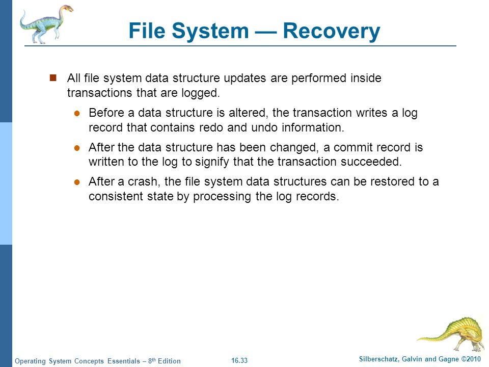 File System — Recovery All file system data structure updates are performed inside transactions that are logged.