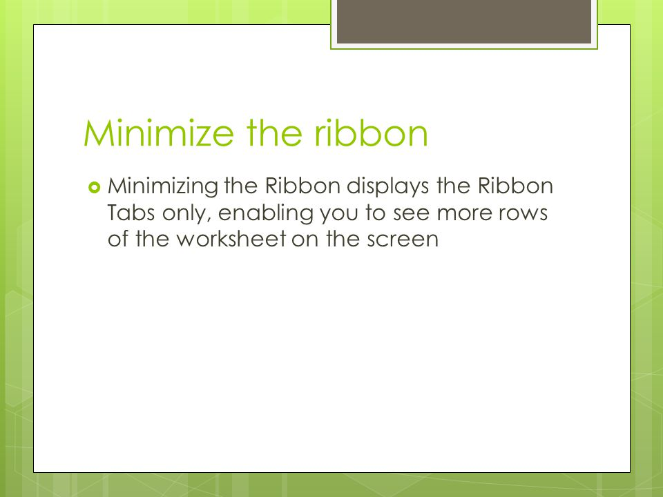 Minimize the ribbon Minimizing the Ribbon displays the Ribbon Tabs only, enabling you to see more rows of the worksheet on the screen.