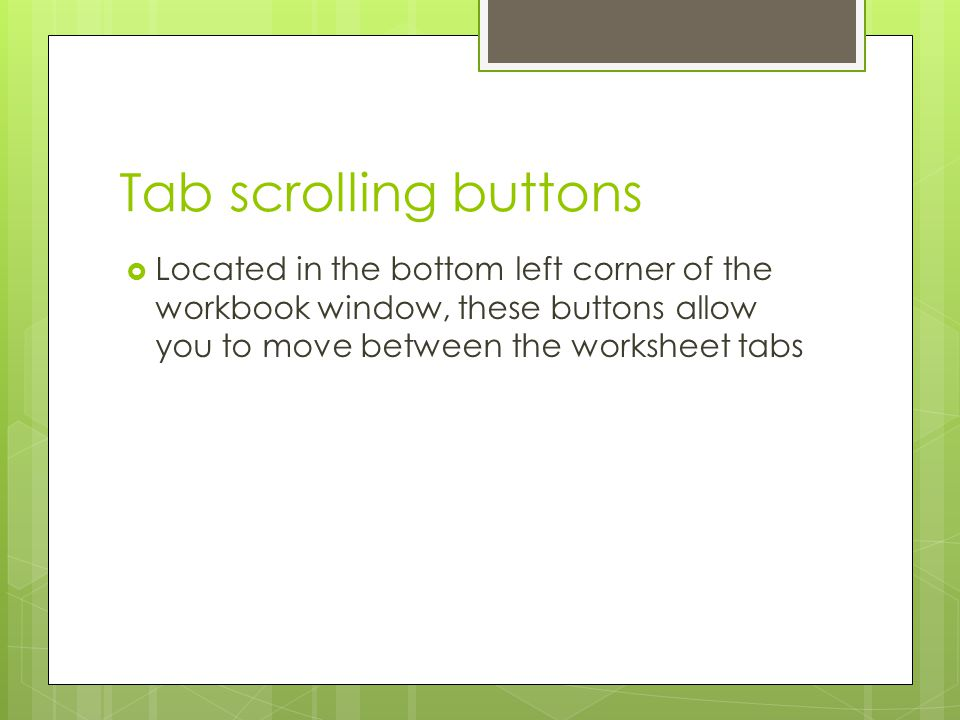 Tab scrolling buttons Located in the bottom left corner of the workbook window, these buttons allow you to move between the worksheet tabs.