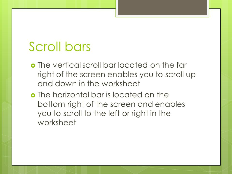 Scroll bars The vertical scroll bar located on the far right of the screen enables you to scroll up and down in the worksheet.
