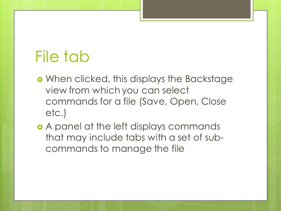 File tab When clicked, this displays the Backstage view from which you can select commands for a file (Save, Open, Close etc.)