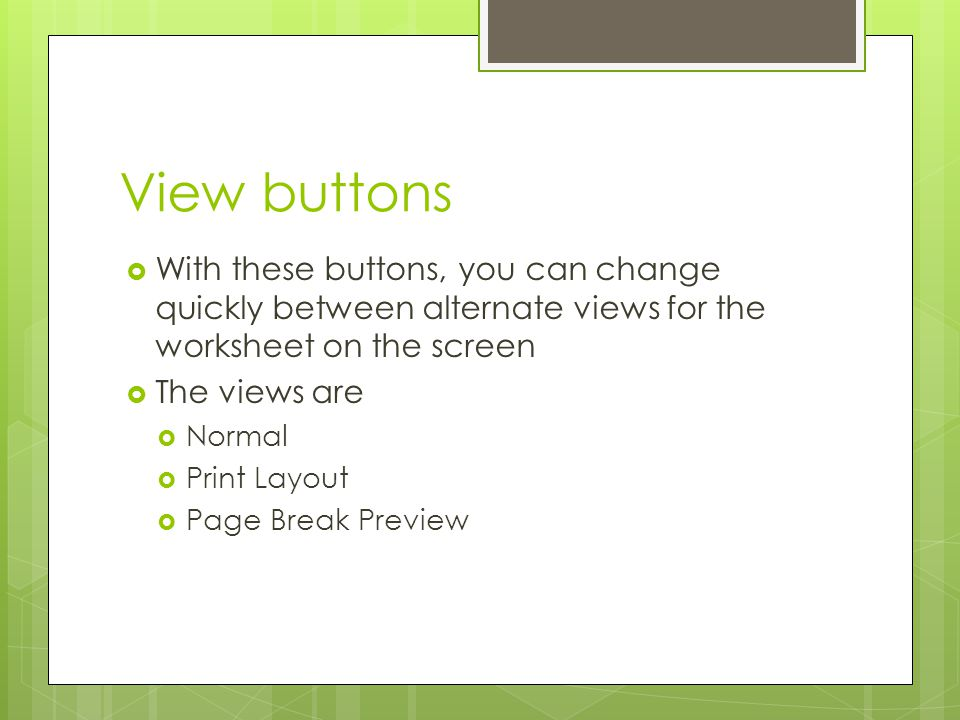 View buttons With these buttons, you can change quickly between alternate views for the worksheet on the screen.